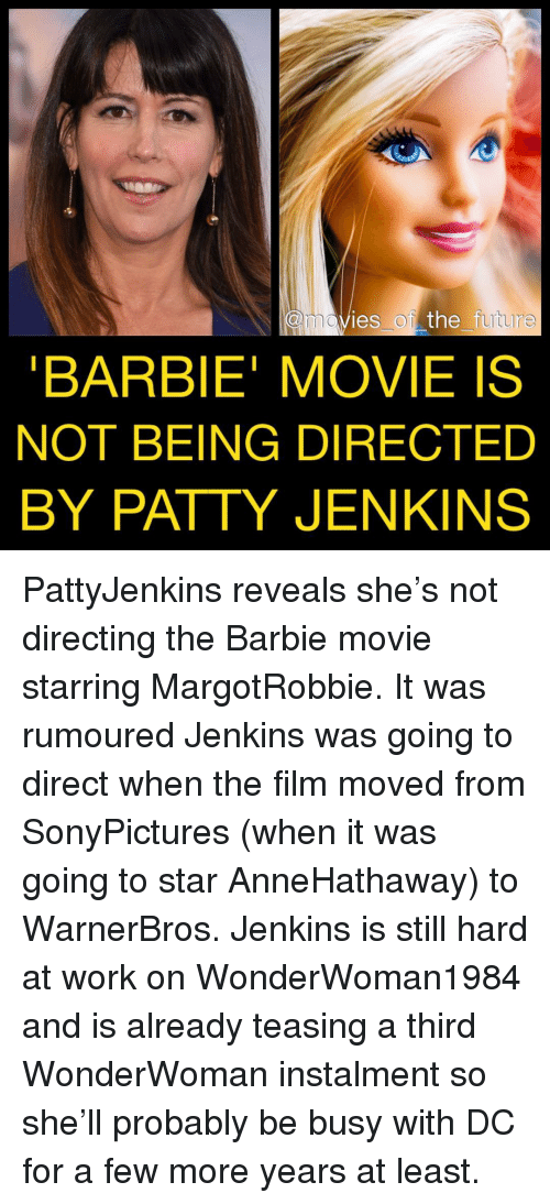 Barbie, Future, and Memes: movies of the future  BARBIE' MOVIE IS  NOT BEING DIRECTED  BY PATTY JENKINS PattyJenkins reveals she's not directing the Barbie movie starring MargotRobbie. It was rumoured Jenkins was going to direct when the film moved from SonyPictures (when it was going to star AnneHathaway) to WarnerBros. Jenkins is still hard at work on WonderWoman1984 and is already teasing a third WonderWoman instalment so she'll probably be busy with DC for a few more years at least.