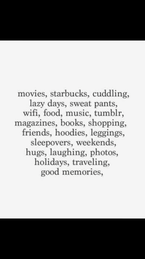 Books, Food, and Friends: movies, starbucks, cuddling,  lazy days, sweat pants,  wifi, food, music, tumblr,  magazines, books, shopping,  friends, hoodies, leggings,  sleepovers, weekends,  hugs, laughing, photos,  holidays, traveling,  good memories,