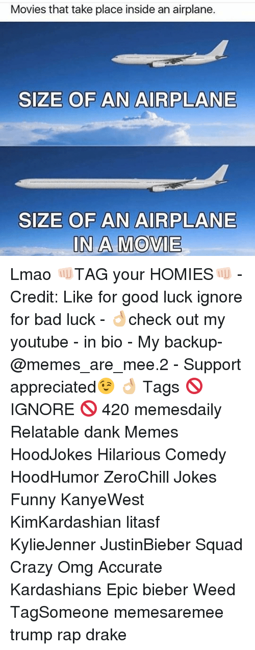 Memes, Bad Luck, and 🤖: Movies that take place inside an airplane.  SIZE OF AN AIRPLANE  SIZE OF AN AIRPLANE  IN A MOVIE Lmao 👊🏻TAG your HOMIES👊🏻 - Credit: Like for good luck ignore for bad luck - 👌🏼check out my youtube - in bio - My backup- @memes_are_mee.2 - Support appreciated😉 👌🏼 Tags 🚫 IGNORE 🚫 420 memesdaily Relatable dank Memes HoodJokes Hilarious Comedy HoodHumor ZeroChill Jokes Funny KanyeWest KimKardashian litasf KylieJenner JustinBieber Squad Crazy Omg Accurate Kardashians Epic bieber Weed TagSomeone memesaremee trump rap drake