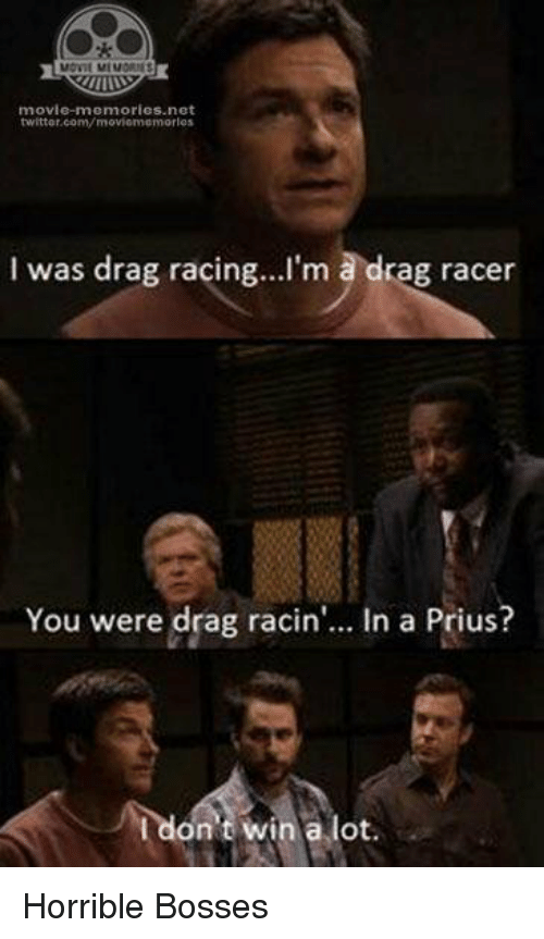 Memes, 🤖, and Prius: MOVIL MIMORIES  movie-memories net  twitter.com/moviennenm orless  I was drag racing... I'm a drag racer  You were drag racin  In a Prius?  I don't win a lot Horrible Bosses