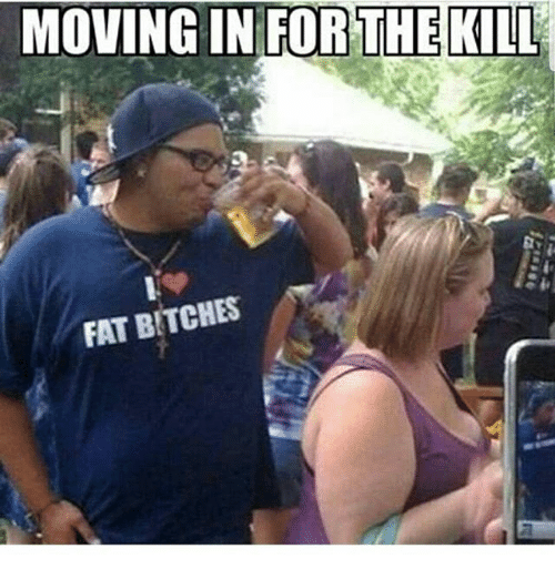 Memes Fat And  F0 9f A4 96 Moving In For The Kill Fat Bitches