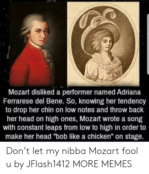 """Dank, Head, and Memes: Mozart disliked a performer named Adriana  Ferrarese del Bene. So, knowing her tendency  to drop her chin on low notes and throw back  her head on high ones, Mozart wrote a song  with constant leaps from low to high in order to  make her head """"bob like a chicken"""" on stage. Don't let my nibba Mozart fool u by JFlash1412 MORE MEMES"""