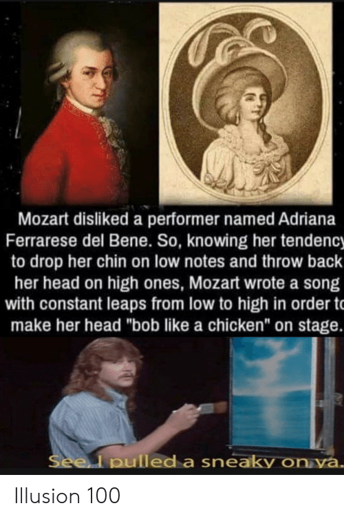 """Head, Chicken, and Mozart: Mozart disliked a performer named Adriana  Ferrarese del Bene. So, knowing her tendency  to drop her chin on low notes and throw back  her head on high ones, Mozart wrote a song  with constant leaps from low to high in order t  make her head """"bob like a chicken"""" on stage.  Seel pulled a sneaky on ya. Illusion 100"""