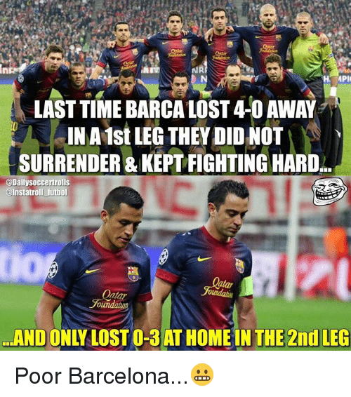 Barcelona, Memes, and Time: MPI  LAST TIME BARCA LOST4-0 AWAY  INA1st LEG THEY DID NOT  SURRENDER & ARD  @Dailysoccertrolls  @Instatroll futbol  oundatuon  THE 2nd LEG  AND Poor Barcelona...😬