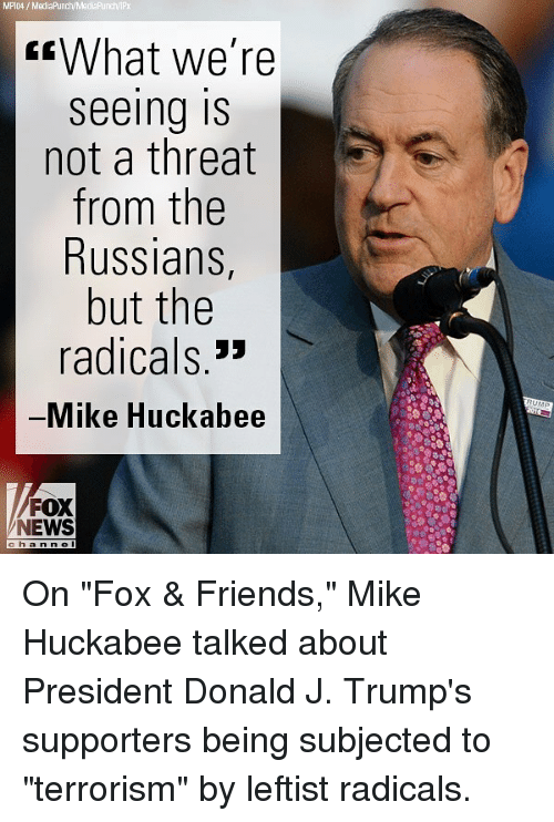 "Friends, Memes, and News: MPIO4 MediaPrunch/Madia Punch/IPX  What we're  Seeing IS  not a threat  from the  Russians  but the  radicals  Mike Huckabee  FOX  NEWS On ""Fox & Friends,"" Mike Huckabee talked about President Donald J. Trump's supporters being subjected to ""terrorism"" by leftist radicals."