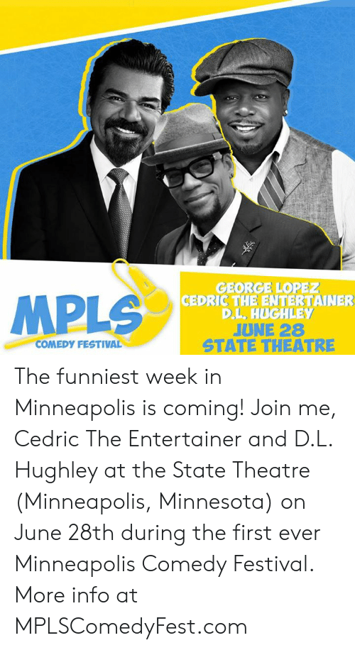 George Lopez, Memes, and join.me: MPLS  GEORGE LOPEZ  CEDRIC THE ENTERTAINER  D.L., HUGHLEY  JUNE 28  STATE THEATRE  COMEDY FESTIVAL The funniest week in Minneapolis is coming! Join me, Cedric The Entertainer and D.L. Hughley at the State Theatre (Minneapolis, Minnesota) on June 28th during the first ever Minneapolis Comedy Festival.   More info at MPLSComedyFest.com