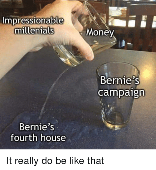 Be Like, Money, and House: mpressionable  millenials  Money  Bernie's  campaign  Bernie's  fourth house