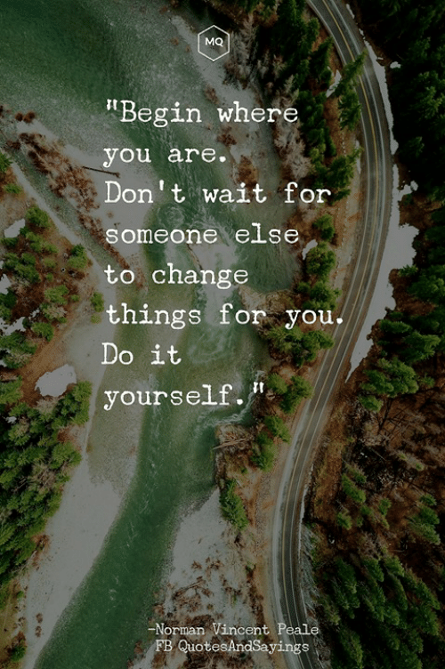 """Change, You, and For: MQ  """"Begin where  you are.  Don't wait for  someone else  to change  things for you,.  Do it  yourself.""""  Norman Vincent  B QuotesAndSayings"""