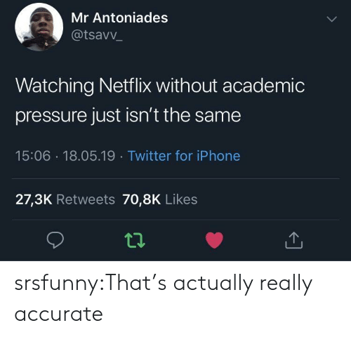 Iphone, Netflix, and Pressure: Mr Antoniades  @tsavv  Watching Netflix without academic  pressure just isn't the same  15:06 18.05.19 Twitter for iPhone  27,3K Retweets 70,8K Likes srsfunny:That's actually really accurate