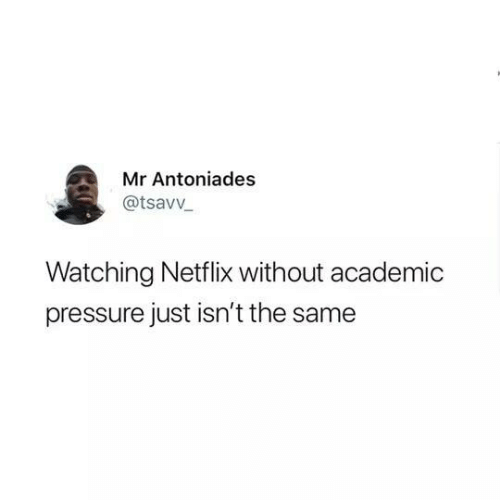 Netflix, Pressure, and Academic: Mr Antoniades  @tsavv  Watching Netflix without academic  pressure just isn't the same