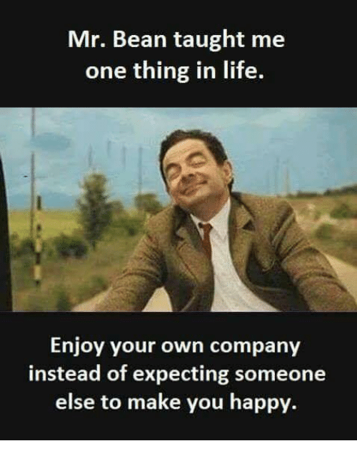 Mr bean taught me one thing in life enjoy your own company instead memes mr bean and mr bean taught me one thing solutioingenieria Gallery