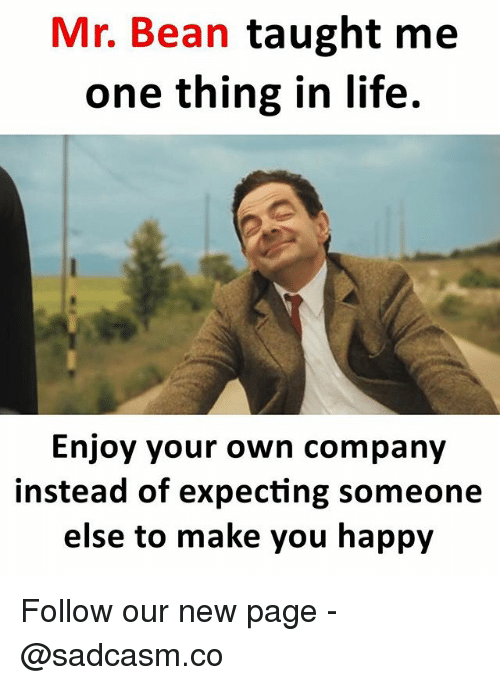 Life, Memes, and Mr. Bean: Mr. Bean taught me  one thing in life.  Enjoy your own company  instead of expecting someone  else to make you happy Follow our new page - @sadcasm.co