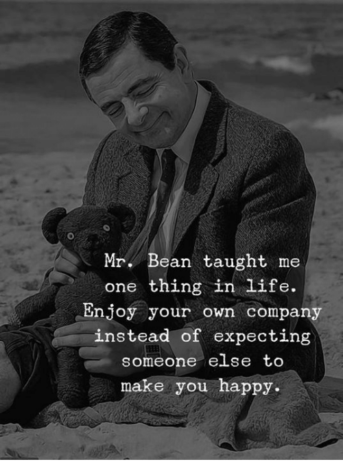 Life, Mr. Bean, and Happy: Mr. Bean taught me  one thing in life.  Enjoy your own company  instead of expecting  someone e se to  make you happy.