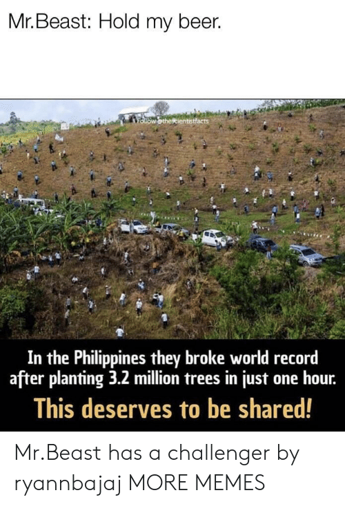Beer, Dank, and Memes: Mr. Beast: Hold my beer.  In the Philippines they broke world record  after planting 3.2 million trees in just one hour.  This deserves to be shared! Mr.Beast has a challenger by ryannbajaj MORE MEMES