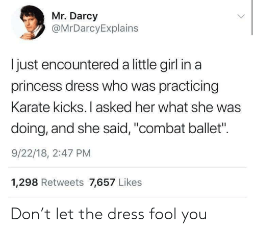 """The Dress, Dress, and Girl: Mr. Darcy  @MrDarcyExplains  Ijust encountered a little girl in a  princess dress who was practicing  Karate kicks. I asked her what she was  doing, and she said, """"combat ballet"""".  9/22/18, 2:47 PM  1,298 Retweets 7,657 Likes Don't let the dress fool you"""