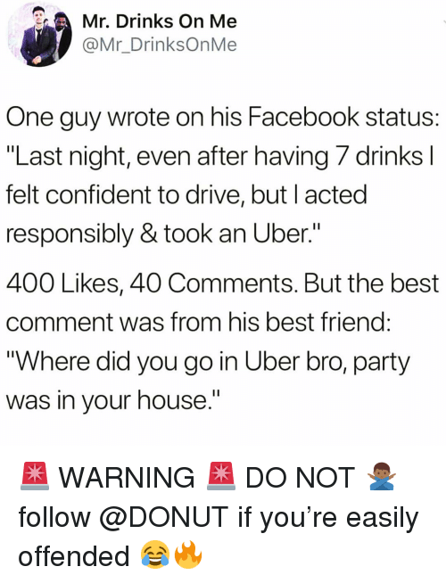 """Best Friend, Facebook, and Funny: Mr. Drinks On Me  @Mr_DrinksOnMe  One guy wrote on his Facebook status:  """"Last night, even after having /drinksl  felt confident to drive, but I acted  responsibly & took an Uber.""""  400 Likes, 40 Comments. But the best  comment was from his best friend  """"Where did you go in Uber bro, party  was in vour house.' 🚨 WARNING 🚨 DO NOT 🙅🏾♂️ follow @DONUT if you're easily offended 😂🔥"""