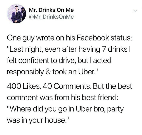 """Best Friend, Facebook, and Memes: Mr Drinks On Me  @Mr_DrinksOnMe  One guy wrote on his Facebook status:  """"Last night, even after having 7 drinks l  felt confident to drive, but I acted  responsibly & took an Uber.""""  400 Likes, 40 Comments. But the best  comment was from his best friend:  """"Where did you go in Uber bro, party  was in your house."""""""