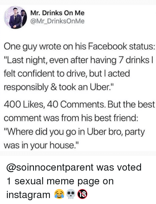 """Best Friend, Facebook, and Instagram: Mr. Drinks On Me  @Mr_DrinksOnMe  One guy wrote on his Facebook status:  """"Last night, even after having/ drinks  felt confident to drive, but l acted  responsibly & took an Uber.""""  400 Likes, 40 Comments. But the best  comment was from his best friend  """"Where did you go in Uber bro, party  was in your house."""" @soinnocentparent was voted 1 sexual meme page on instagram 😂💀🔞"""