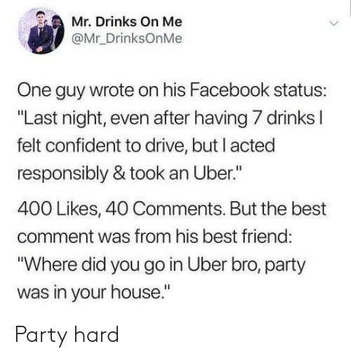 """Best Friend, Facebook, and Party: Mr. Drinks On Me  @Mr_DrinksOnMe  One guy wrote on his Facebook status:  """"Last night, even after having 7 drinks l  felt confident to drive, but I acted  responsibly & took an Uber.""""  400 Likes, 40 Comments. But the best  comment was from his best friend  """"Where did you go in Uber bro, party  was in your house."""" Party hard"""
