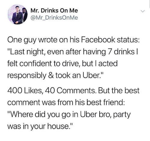 """Best Friend, Facebook, and Party: Mr. Drinks On Me  @Mr_DrinksOnMe  One guy wrote on his Facebook status  """"Last night, even after having/ drinks  felt confident to drive, but l acted  responsibly & took an Uber.""""  400 Likes, 40 Comments. But the best  comment was from his best friend  Where did you go in Uber bro, party  was in your house."""""""