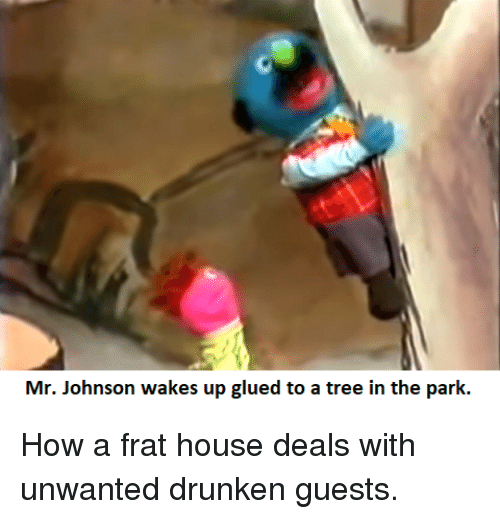 House, Tree, and Drunken: Mr. Johnson wakes up glued to a tree in the park. How a frat house deals with unwanted drunken guests.