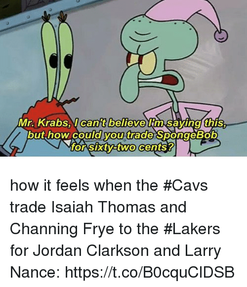 Cavs, Jordan Clarkson, and Los Angeles Lakers: Mr. Krabsl can't believe im Savinal this.  but how could you trade SpongeBob  o Sxtyatwo cents? how it feels when the #Cavs trade Isaiah Thomas and Channing Frye to the #Lakers for Jordan Clarkson and Larry Nance: https://t.co/B0cquClDSB