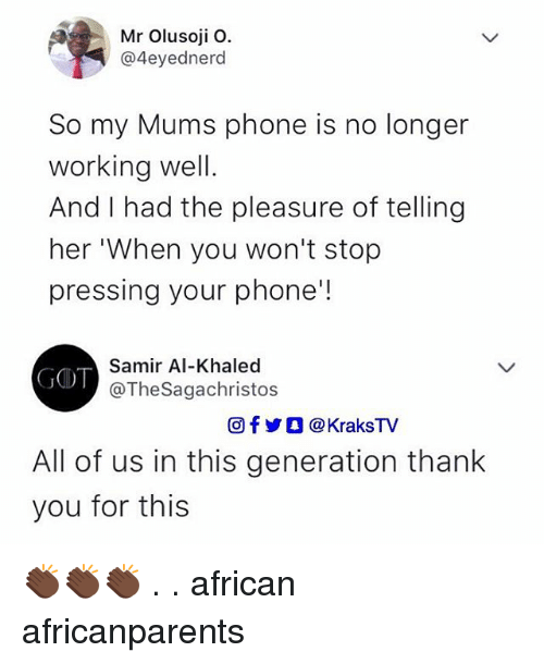 Memes, Phone, and Thank You: Mr Olusoji O.  @4eyednerd  So my Mums phone is no longer  working well.  And I had the pleasure of telling  her 'When you won't stop  pressing your phone'!  Samir Al-Khaled  @TheSagachristos  fyO @KraksTV  All of us in this generation thank  you for this 👏🏿👏🏿👏🏿 . . african africanparents