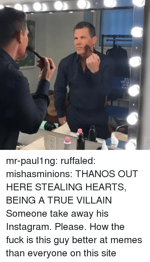 Instagram, Memes, and True: mr-paul1ng:  ruffaled:  mishasminions: THANOS OUT HERE STEALING HEARTS, BEING A TRUE VILLAIN  Someone take away his Instagram. Please.    How the fuck is this guy better at memes than everyone on this site