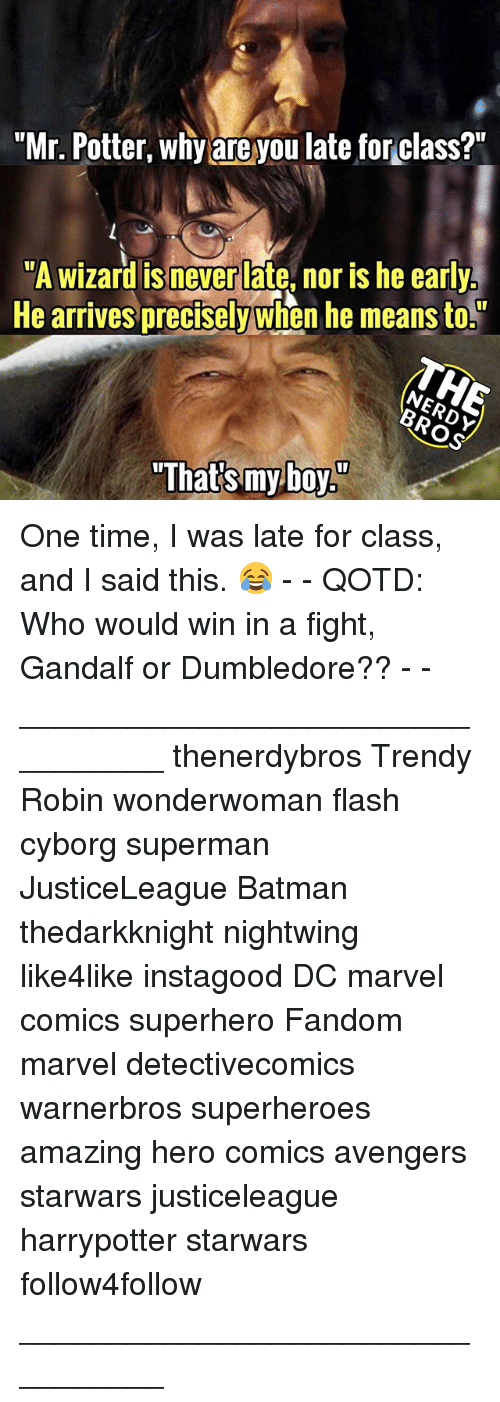 "Batman, Dumbledore, and Gandalf: ""Mr. Potter, why are you late for class?""  ""A wizard is never late, nor is he early  He arrives precisely when he means to.  ""That's myboy"" One time, I was late for class, and I said this. 😂 - - QOTD: Who would win in a fight, Gandalf or Dumbledore?? - - _________________________________ thenerdybros Trendy Robin wonderwoman flash cyborg superman JusticeLeague Batman thedarkknight nightwing like4like instagood DC marvel comics superhero Fandom marvel detectivecomics warnerbros superheroes amazing hero comics avengers starwars justiceleague harrypotter starwars follow4follow _________________________________"