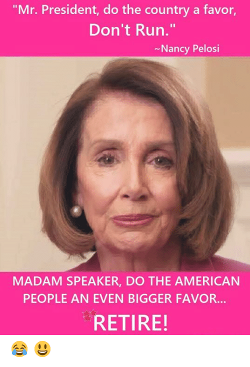 "Memes, Run, and American: ""Mr. President, do the country a favor,  Don't Run.""  Nancy Pelosi  MADAM SPEAKER, DO THE AMERICAN  PEOPLE AN EVEN BIGGER FAVOR...  RETIRE! 😂  😃"