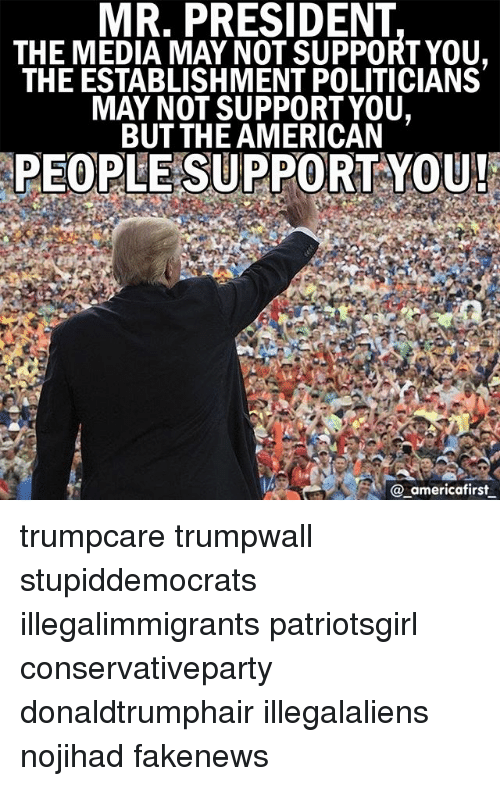 Memes, American, and Politicians: MR. PRESIDENT  THE MEDIA MAY NOT SUPPORTYOU,  THE ESTABLISHMENT POLITICIANS  MAY NOT SUPPORTYOU,  BUT THE AMERICAN  PEOPLE SUPPORT-YOU!  @ _americafirst trumpcare trumpwall stupiddemocrats illegalimmigrants patriotsgirl conservativeparty donaldtrumphair illegalaliens nojihad fakenews