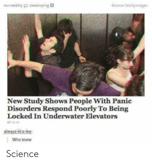 Science, Who, and Source: mr-rabbity clestroying  Source totallymorgan  New Study Shows People With Panic  Disorders Respond Poorly To Being  Locked In Underwater Elevators  07 11.11  alwavs-kira-lee  Who knew Science