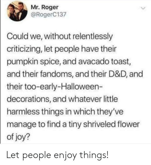 Halloween, Roger, and Flower: Mr. Roger  @RogerC137  Could we, without relentlessly  criticizing, let people have their  pumpkin spice, and avacado toast,  and their fandoms, and their D&D, and  their too-early-Halloween-  decorations, and whatever little  harmless things in which they've  manage to find a tiny shriveled flower  of joy? Let people enjoy things!
