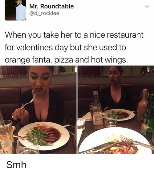 Fanta, Memes, and Pizza: Mr. Roundtable  adj rocklee  When you take her to a nice restaurant  for valentines day but she used to  orange fanta, pizza and hot wings. Smh