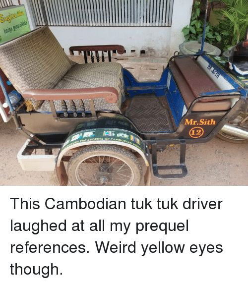 Sith, Weird, and Driver: Mr.Sith  pen daily from  am  12  s0 am to 6.3o pm  CAMBODIAN  THE SECRETS QE C This Cambodian tuk tuk driver laughed at all my prequel references. Weird yellow eyes though.