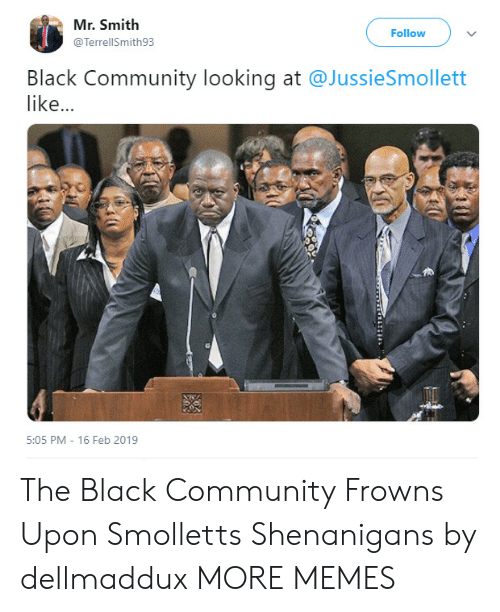 Community, Dank, and Memes: Mr. Smith  Follow  @TerrellSmith93  Black Community looking at @JussieSmollett  like...  5:05 PM - 16 Feb 2019 The Black Community Frowns Upon Smolletts Shenanigans by dellmaddux MORE MEMES