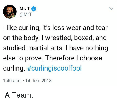 Funny, Mr T, and Martial: Mr.T  @MrT  I like curling, it's less wear and tear  on the body. I wrestled, boxed, and  studied martial arts. I have nothing  else to prove. Therefore l choose  curling. #curling·scoolfool  1:40 a.m. 14. feb. 2018 A Team.