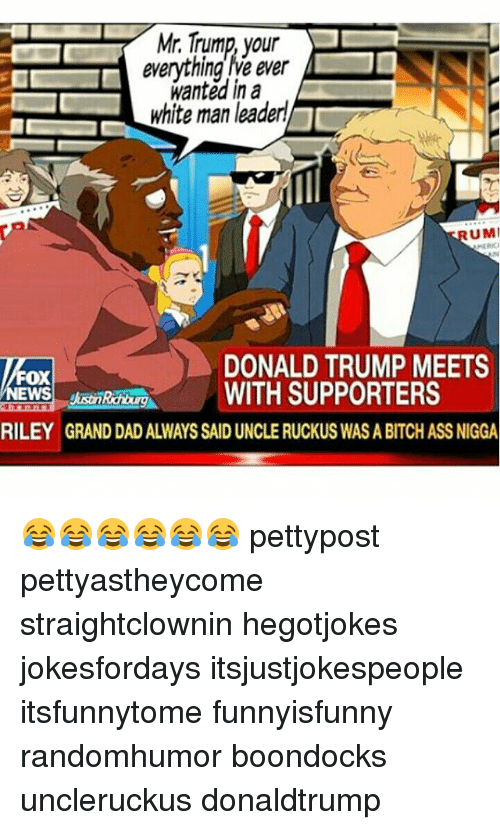 Ass, Bitch, and Dad: Mr. Trump,  your  everything le ever  wanted in a  white man leader  UMI  DONALD TRUMP MEETS  Fox  HROREWITH SUPPORTERS  RILEY GRAND DAD ALWAYS SAID UNCLE RUCKUS WAS A BITCH ASS NIGGA 😂😂😂😂😂😂 pettypost pettyastheycome straightclownin hegotjokes jokesfordays itsjustjokespeople itsfunnytome funnyisfunny randomhumor boondocks uncleruckus donaldtrump