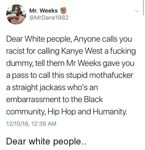 Community, Fucking, and Kanye: Mr. Weeks  @MrDane1982  Dear White people, Anyone calls you  racist for calling Kanye West a fucking  dummy, tell them Mr Weeks gave you  a pass to call this stupid mothafucker  a straight jackass who's an  embarrassment to the Black  community, Hip Hop and Humanity.  12/10/18, 12:39 AM Dear white people..