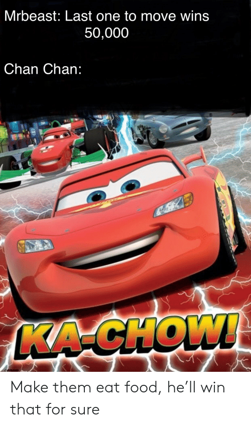 Food, One, and Them: Mrbeast: Last one to move wins  50,000  Chan Chan:  KA-CHOW! Make them eat food, he'll win that for sure