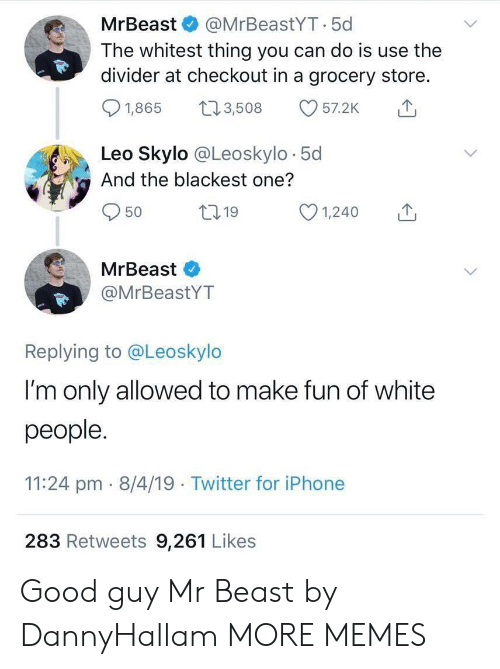 Dank, Iphone, and Memes: MrBeast & @MrBeastYT.5c  The whitest thing you can do is use the  divider at checkout in a grocery store.  01,865 t 3,508 57.2K  Leo Skylo @Leoskylo 5d  And the blackest one?  50  ,19  MrBeast  @MrBeastYT  Replying to @Leoskylo  I'm only allowed to make fun of white  people  11:24 pm- 8/4/19 Twitter for iPhone  283 Retweets 9,261 Likes Good guy Mr Beast by DannyHallam MORE MEMES