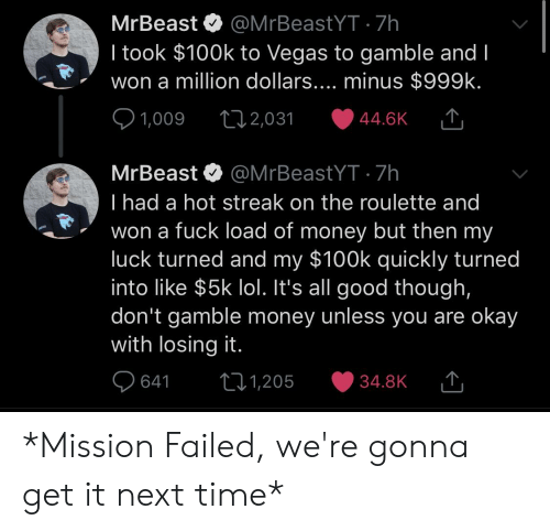 Lol, Money, and Las Vegas: MrBeast @MrBeastYT 7h  I took $100k to Vegas to gamble and l  won a million dollars.... minus $999k  1,009 t 2,031  MrBeast @MrBeastYT 7h  I had a hot streak on the roulette and  won a fuck load of money but then my  luck turned and my $100k quickly turned  into like $5k lol. It's all good though,  don't gamble money unless you are okay  with losing it  1,205 34.8K  64 t01 *Mission Failed, we're gonna get it next time*