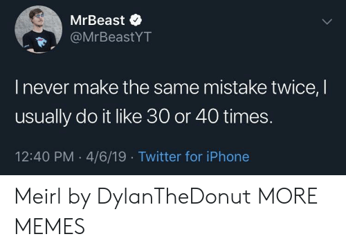 Dank, Iphone, and Memes: MrBeast$  MrBeastYT  I never make the same mistake twice, I  usually do it like 30 or 40 times.  12:40 PM .4/6/19 Twitter for iPhone Meirl by DylanTheDonut MORE MEMES