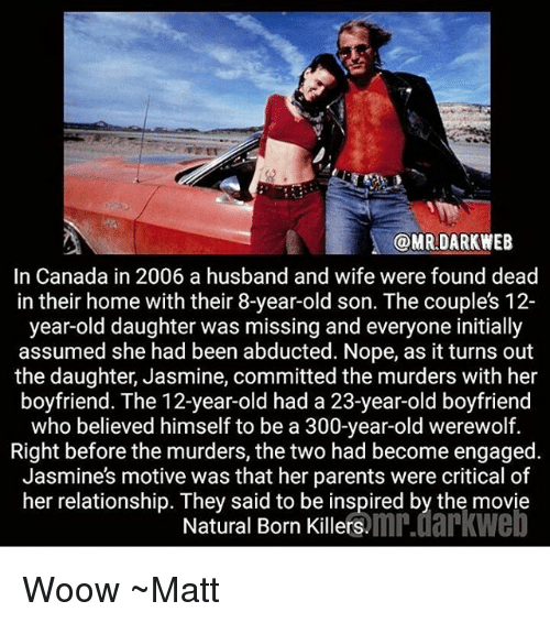 Memes, Parents, and Canada: @MRDARKWEEB  In Canada in 2006 a husband and wife were found dead  in their home with their 8-year-old son. The couples 12-  year-old daughter was missing and everyone initially  assumed she had been abducted. Nope, as it turns out  the daughter, Jasmine, committed the murders with her  boyfriend. The 12-year-old had a 23-year-old boyfriend  who believed himself to be a 300-year-old werewolf.  Right before the murders, the two had become engaged  Jasmines motive was that her parents were critical of  her relationship. They said to be inspired by the movie  Natural Born Killers.mn.darkwe Woow ~Matt