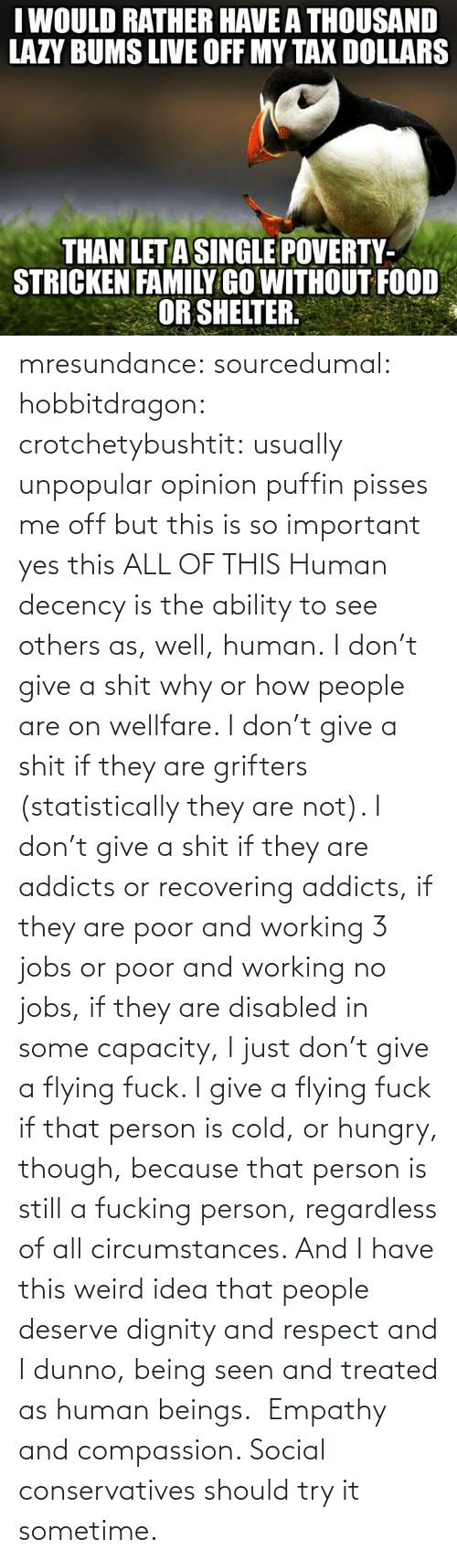 Hungry, Respect, and Target: mresundance: sourcedumal:  hobbitdragon:  crotchetybushtit:  usually unpopular opinion puffin pisses me off but this is so important  yes this  ALL OF THIS  Human decency is the ability to see others as, well,human.I don't give a shit why or how people are on wellfare. I don't give a shit if they are grifters (statistically they are not). I don't give a shit if they are addicts or recovering addicts, if they are poor and working 3 jobs or poor and working no jobs, if they are disabled in some capacity, I just don't give a flying fuck. I give a flying fuck if that person is cold, or hungry, though, because that person is still a fucking person, regardless of all circumstances. And I have this weird idea that people deserve dignity and respect and I dunno, being seen and treated as human beings. Empathy and compassion. Social conservatives should try it sometime.