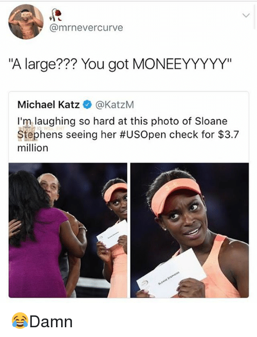 """Memes, Michael, and 🤖: @mrnevercurve  """"A large??? You got MONEEYYYYY""""  Michael Katz @KatzM  I'm laughing so hard at this photo of Sloane  Stephens seeing her #USOpen check for $3.7  million 😂Damn"""