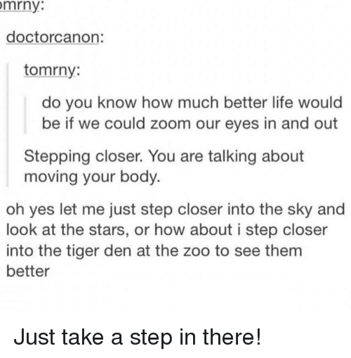 Life, Zoom, and Stars: mrny  doctorcanon:  tomrny:  do you know how much better life would  be if we could zoom our eyes in and out  Stepping closer. You are talking about  moving your body.  oh yes let me just step closer into the sky and  look at the stars, or how about i step closer  into the tiger den at the zoo to see thenm  better Just take a step in there!