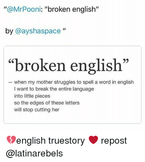 broken english by ii broken english when my mother struggles to spell a word in english i want to break the entire language into little pieces so the edges