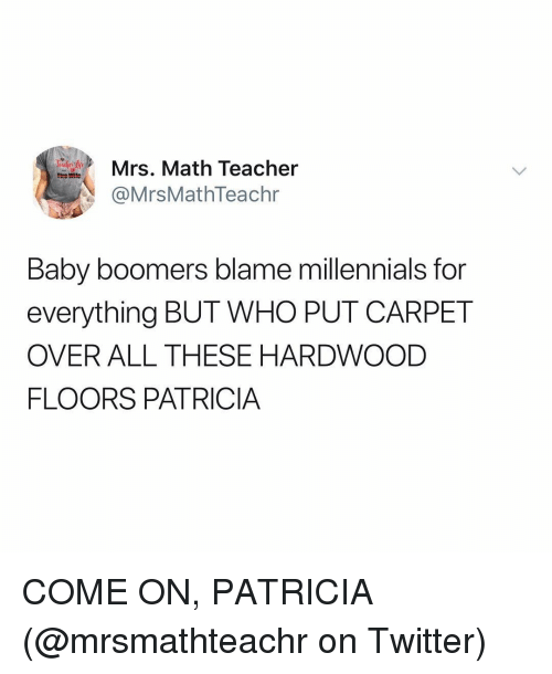 Memes, Teacher, and Twitter: Mrs. Math Teacher  @MrsMathTeachr  Baby boomers blame millennials for  everything BUT WHO PUT CARPET  OVER ALL THESE HARDWOOD  FLOORS PATRICIA COME ON, PATRICIA (@mrsmathteachr on Twitter)