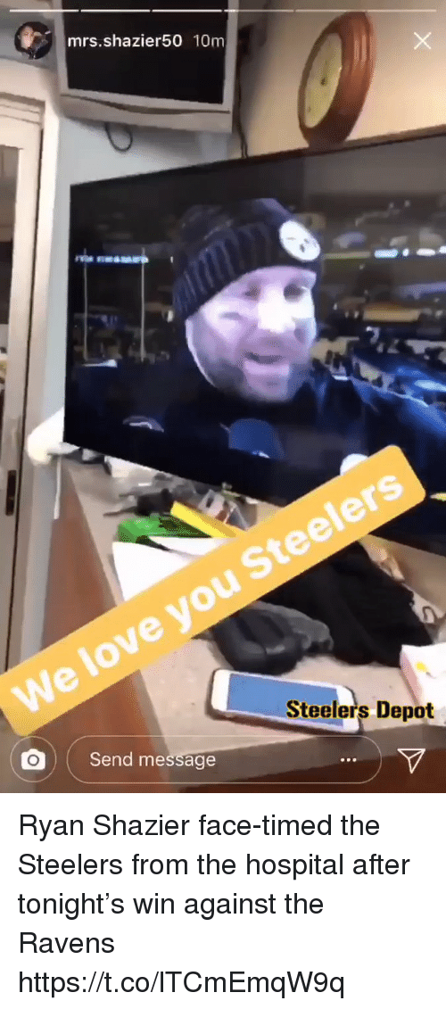 Love, Nfl, and Hospital: mrs.shazier50 10m  3  Steelers  We love you  Send message  Steelers Depot Ryan Shazier face-timed the Steelers from the hospital after tonight's win against the Ravens https://t.co/lTCmEmqW9q